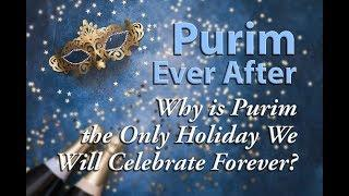 Why is Purim the Only Holiday We Will Celebrate Forever?